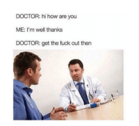 Doctor, Fuck, and Irl: DOCTOR: hi how are you  ME: I'm well thanks  DOCTOR: get the fuck out then Me irl