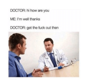 Dank, Doctor, and Memes: DOCTOR: hi how are you  ME: I'm well thanks  DOCTOR: get the fuck out then Me irl by xxxdeportation MORE MEMES