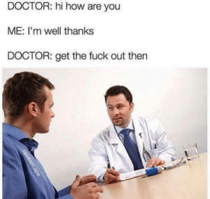 Doctor, Tumblr, and Blog: DOCTOR: hi how are you  ME: I'm well thanks  DOCTOR: get the fuck out then memehumor:Don't forget to pay $28 for the consultation