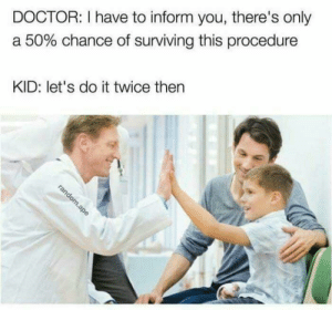 Let's do it twice by IndianTechSprt MORE MEMES: DOCTOR: I have to inform you, there's only  a 50% chance of surviving this procedure  KID: let's do it twice then Let's do it twice by IndianTechSprt MORE MEMES