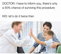 Yey: DOCTOR: I have to inform you, there's only  a 50% chance of surviving this procedure  KID: let's do it twice then Yey