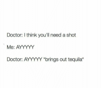 """Ayyyyy: Doctor: I think you'll need a shot  Me: AYYYYY  Doctor: AYYYYY *brings out tequila"""""""