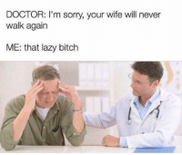 Bitch, Doctor, and Lazy: DOCTOR: I'm sorry, your wife will never  walk again  ME: that lazy bitch Well maybe you should offer her a hand once and awhile…  <p><b><i>You need your required daily intake of memes! Follow <a>@nochillmemes</a> for help now!</i></b><br/></p>