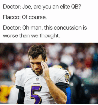 Concussion, Doctor, and Nfl: Doctor: Joe, are you an elite QB?  Flacco: Of course.  Doctor: Oh man, this concussion is  worse than we thought.  RAVENS