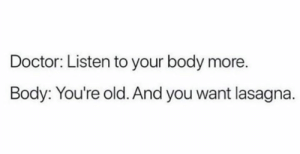 Dammit.: Doctor: Listen to your body more  Body: You're old. And you want lasagna. Dammit.
