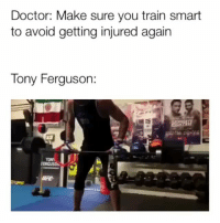 Boxing, Doctor, and Lol: Doctor: Make sure you train smart  to avoid getting injured again  Tony Ferguson: I dont think anyone is surprised by the random shit Fergie does anymore lol Via @madnessmma ufc mma bellator wsof fight jj jiujitsu muaythai wrestling boxing kickboxing grappling funnymma ufcmeme mmamemes onefc warrior PrideFC prideneverdies