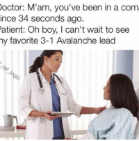Memes, 🤖, and Lead: Doctor: M'am, you've been in a com  ince 34 seconds ago.  Patient: Oh boy, I can't wait to see  my favorite 3-1 Avalanche lead How the hell do you give up 3 goals in 34 seconds HAHAHAHA - NHL hockey coloradoavalanche chicagoblackhawks
