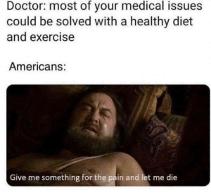 An Interesting Title: Doctor: most of your medical issues  could be solved with a healthy diet  and exercise  Americans:  Give me something for the pain and let me die An Interesting Title