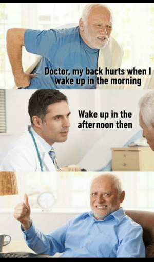 Dad, Doctor, and Jokes: Doctor, my back hurts whenI  wake up in the morning  Wake up in the  afternoon then Dad/doctor jokes.