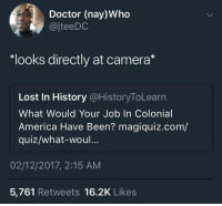"Magiquiz: Doctor (nay)Who  @jteeDC  ""looks directly at camera*  Lost In History @HistoryToLearn  What Would Your Job In Colonial  America Have Been? magiquiz.com/  quiz/what-woul...  02/12/2017, 2:15 ANM  5,761 Retweets 16.2K Likes"