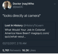 "<p>Lemme think about that for a second&hellip; (via /r/BlackPeopleTwitter)</p>: Doctor (nay)Who  @jteeDC  ""looks directly at camera*  Lost In History @HistoryToLearn  What Would Your Job In Colonial  America Have Been? magiquiz.com/  quiz/what-woul...  02/12/2017, 2:15 ANM  5,761 Retweets 16.2K Likes <p>Lemme think about that for a second&hellip; (via /r/BlackPeopleTwitter)</p>"