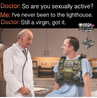 Destiny, Doctor, and Fml: Doctor: So are you sexually active?  Me: I've never been to the lighthouse.  Doctor: Still a virgin, got it.  ESTINY GUARD Fml 😭😭😭😭 Admin Lola {Partners😝} @letsplay_trixie ------------------ destinymeme destinymemes destinyfail destiny crota guardian meme nightfall gamer gamermeme nerd destinythegame ironbanner crucible xur psn xbox gjallarhorn bungie destinycommunity houseofwolves videogames trialsofosiris thetakenking destinyguardianmeme destinythegame riseofiron destiny2