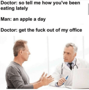 haha: Doctor: so tell me how you've been  eating lately  Man: an apple a day  Doctor: get the fuck out of my office haha