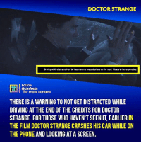 The crash itself is the real warning. Your thoughts?⠀ -⠀⠀ Follow @cinfacts for more facts: DOCTOR STRANGE  Driving while distractad can be hazardous to you and others on the road. Please drive responsibly.  Follow  ecinfacts  for more content  THERE IS A WARNING TO NOT GET DISTRACTED WHILE  DRIVING AT THE END OF THE CREDITS FOR DOCTOR  STRANGE. FOR THOSE WHO HAVEN'T SEEN IT, EARLIER IN  THE FILM DOCTOR STRANGE CRASHES HIS CAR WHILE ON  THE PHONE AND LOOKING AT A SCREEN. The crash itself is the real warning. Your thoughts?⠀ -⠀⠀ Follow @cinfacts for more facts