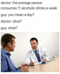 Don't follow @drgrayfang if you're easily offended: doctor: the average person  consumes 11 alcoholic drinks a week  guy: you mean a day?  doctor: what?  guy: what? Don't follow @drgrayfang if you're easily offended