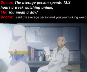 Anime, Doctor, and Fucking: Doctor: The average person spends 13.2  hours a week watching anime.  Me: You mean a day?  Doctor: Isaid the average person not you you fucking weeb  u/Ja Kelly Just fixing a meme one at a time
