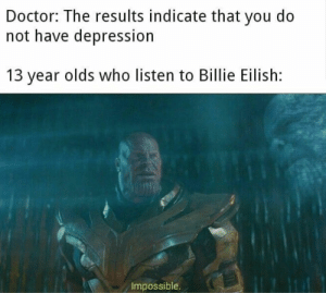 Doctor, Depression, and Who: Doctor: The results indicate that you do  not have depression  13 year olds who listen to Billie Eilish:  Impossible