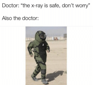 "x-ray: Doctor: ""the x-ray is safe, don't worry""  Also the doctor:"