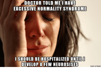 Excessively Normal: DOCTOR TOLD ME I HAVE  EXCESSIVE NORMALITY SYNDROME  I SHOULD BE HOSPITALIZED UNTIL  DEVELOP A FEW NEUROSISES Excessively Normal