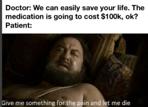 Basically how it works anyway: Doctor: We can easily save your life. The  medication is going to cost $100k, ok?  Patient:  Give me something for the pain and let me die Basically how it works anyway