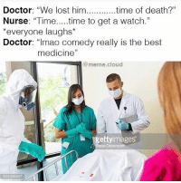 "@meme.cloud: Doctor: ""We lost him  time of death?""  Nurse: ""Time  time to get a watch  *everyone laughs*  Doctor  ""Imao comedy really is the best  medicine""  @meme cloud  gettyimages  Steve Debenport @meme.cloud"