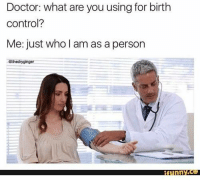 me_irl: Doctor: what are you using for birth  control?  Me: just who I am as a person  @thedryginger me_irl