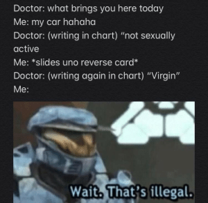 "… ouch: Doctor: what brings you here today  Me: my car hahaha  Doctor: (writing in chart) ""not sexually  active  Me: *slides uno reverse card*  Doctor: (writing again in chart) ""Virgin""  Мe:  Wait, That's fllegal. … ouch"