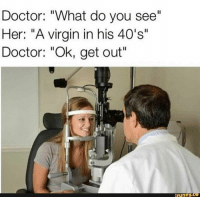 """Doctor, Virgin, and Her: Doctor: """"What do you see""""  Her: """"A virgin in his 40's""""  Doctor: """"Ok, get out  ifunny I don't know why this made me laugh!"""
