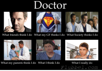 Doctor  What friends think I do What my GF thinks I do What Society thinks I do  What my parents think I do What I think I do  What I really do  F1 ubbe  Com What a doctor does...