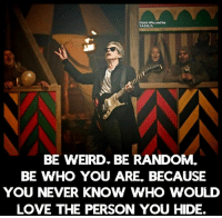 Being Weird, Doctor, and Love: Doctor Who and the  T.A.R.D, I.S.  BE WEIRD BE RANDOM.  BE WHO YOU ARE BECAUSE  YOU NEVER KNOW WHO WOULD  LOVE THE PERSON YOU HIDE.