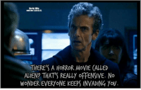 Memes, Aliens, and Alien: Doctor Who  and the T  THERE'S A HORROR MoVIE CALLED  ALIEN THATS REALLY oFFENSIVE. No  WONDEREVERYONE KEEPS INVADING YOU