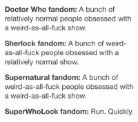 Memes, Weird, and 🤖: Doctor Who fandom: A bunch of  relatively normal people obsessed with  a weird-as-all-fuck show  Sherlock fandom: A bunch of weird-  as all-fuck people obsessed with a  relatively normal show.  Supernatural fandom: A bunch of  weird-as-all-fuck people obsessed with  a weird -as-all-fuck show.  SuperwhoLock fandom: Run. Quickly. *Language warning* So the last time I posted something SuperWhoLock everyone was upset that it was in the wrong order.. so hopefully this will prove to you all that I like to watch the world burn 😉 ~The Heir of Merlin