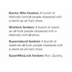 I have recently entered the Sherlock fandom and it's becoming ever clearer to me that in doing so I've also entered the fandoms of Doctor Who and Supernatural, which I'm sorry to say, I know nothing about.: Doctor Who fandom: A bunch of  relatively normal people obsessed with  a weird-as-all-fuck show.  Sherlock fandom: A bunch of weird  as-all-fuck people obsessed with a  relatively normal show.  Supernatural fandom: A bunch of  weird-as-all-fuck people obsessed with  a weird-as-all-fuck show.  SuperWhoLock fandom: Run. Quickly. I have recently entered the Sherlock fandom and it's becoming ever clearer to me that in doing so I've also entered the fandoms of Doctor Who and Supernatural, which I'm sorry to say, I know nothing about.