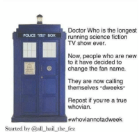 """Boxing, Doctor, and Memes: Doctor Who is the longest  POLICE Box running science fiction  TV show ever.  Now, people who are new  to it have decided to  change the fan name.  They are now calling  themselves """"dweeks""""  Repost if you're a true  whovian.  #whoviannotadweek  Started by @all hail the fez Whovians unite!  ~LunaLupin~"""