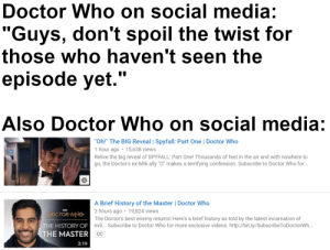 "They really do be like that: Doctor Who on social media:  ""Guys, don't spoil the twist for  those who haven't seen the  episode yet.""  Also Doctor Who on social media:  ""Oh!"" The BIG Reveal 