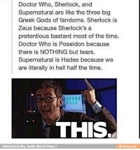 greek gods: Doctor Who, Sherlock, and  Supernatural are like the three big  Greek Gods of fandoms. Sherlock is  Zeus because Sherlock's a  pretentious bastard most of the time.  Doctor Who is Poseidon because  there is NOTHING but tears  Supernatural is Hades because we  are literally in hell half the time.  THIS  Reinvented by Why Tumbir,Why for iFunny )  鲁itunny.mobi