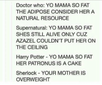 Alive, Doctor, and Harry Potter: Doctor who: YO MAMA SO FAT  THE ADIPOSE CONSIDER HER A  NATURAL RESOURCE  Supernatural: YO MAMA SO FAT  SHES STILL ALIVE ONLY CUZ  AZAZEL COULDN'T PUT HER ON  THE CEILING  Harry Potter YO MAMA SO FAT  HER PATRONUS IS A CAKE  Sherlock YOUR MOTHER IS  OVERWEIGHT 😂😂