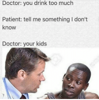 Bruh, Doctor, and Too Much: Doctor: you drink too much  Patient: tell me something I don't  know  Doctor: your kids Really bruh