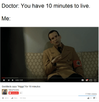 """Im A Doctor Not A: Doctor: You have 10 minutes to live  Me  I 0:20, 9:59  Goebbels says """"Nigga"""" for 10 minutes  Mabus Parodies  Subscribe  446  7,166 views  t 90  3  Add to  Share  More"""