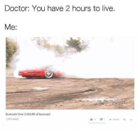 Time well spent. Car memes: Doctor: You have 2 hours to live.  Me:  Burnouts! Over 2 HOURS of burnouts!  1,316 views  37 4,11 -SHARE Time well spent. Car memes