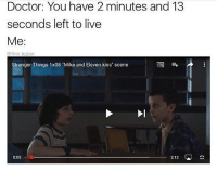 "Bros literally some shit id do Credit to @finn.tozier: Doctor: You have 2 minutes and 13  seconds left to live  Me  @finn tozier  Stranger Things 1x08 ""Mike and Eleven kiss"" scene  2.13  0:05  LAU Bros literally some shit id do Credit to @finn.tozier"