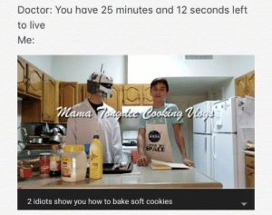 Cookies, Doctor, and Friends: Doctor: You have 25 minutes and 12 seconds left  to live  Me:  Mama Imqdco Cooking Visas  NA  ISEED MY  SPACE  2 idiots show you how to bake soft cookies My friends recently uploaded a (humorous) cooking vlog on their new channel. If you guys could show some support, that would be amazing! (Link in comments)