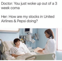 Doctor, Memes, and Pepsi: Doctor: You just woke up out of a 3  week coma  Her: How are my stocks in United  Airlines & Pepsi doing? Oh you poor thing...