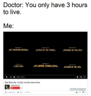 omg-humor:Alright then. lets go!: Doctor: You only have 3 hours  to live  Me:  THE PHANTOM WEAIACK OF THE CLONESREVENGE OF THE STIW  A NEW HOPE  Star Wars Ep. I to Ep. 6 at the same time.  134.660 weergaven omg-humor:Alright then. lets go!
