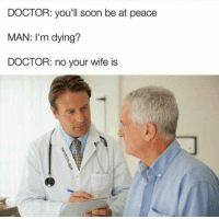 Be At Peace: DOCTOR: you'll soon be at peace  MAN: I'm dying?  DOCTOR: no your wife is