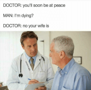 Peace be with you via /r/memes https://ift.tt/2SrDMau: DOCTOR: you'll soon be at peace  MAN: I'm dying?  DOCTOR: no your wife is Peace be with you via /r/memes https://ift.tt/2SrDMau