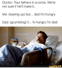 Dad, Doctor, and Hungry: Doctor: Your fathers in a coma. We're  not sure if he'll make it..  Me: (tearing up) but... dad l'm hungry  Dad: (grumbling) h... hi hungry l'm dad  IG: The Funny Introvert  ifunny.CO