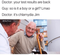 Doctor, Funny, and Lmao: Doctor: your test results are back  Guy: so is it a boy or a girl? Lmao  Doctor: it's chlamydia Jim  @MasiPopal @masipopal was voted as the best original meme creator of 2017. Hilarious convo memes