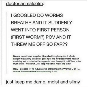 Too Much, Oxygen, and Moist: doctorianmalcolm:  GOOGLED DO WORMS  BREATHE AND IT SUDDENLY  WENT INTO FIRST PERSON  (FIRST WORM?) POV AND IT  THREW ME OFF SO FAR??  Worms do not have lungs butI breathe through my skin. I take in  oxygon through my skin and it goos right into my bloodstream. My skin  must stay wot in order for the oxygen to pass through it, but if nm in too  much wator I will drown. Just koop me damp, moist and slimy.  How Breathe | The Adventures of Herman the Worm U o  urbanext.itinos.edu/worms/anatomylanatorny 10 htm  990  just keep me damp, moist and slimy Worms