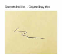 Be Like, Funny, and Lol: Doctors be like... Go and buy this True lol